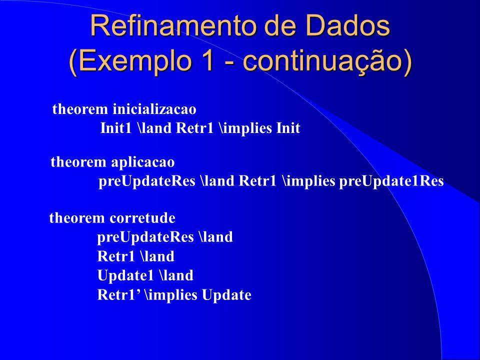 Refinamento de Dados (Exemplo 1 - continuação) theorem inicializacao Init1 \land Retr1 \implies Init theorem aplicacao preUpdateRes \land Retr1 \implies preUpdate1Res theorem corretude preUpdateRes \land Retr1 \land Update1 \land Retr1' \implies Update