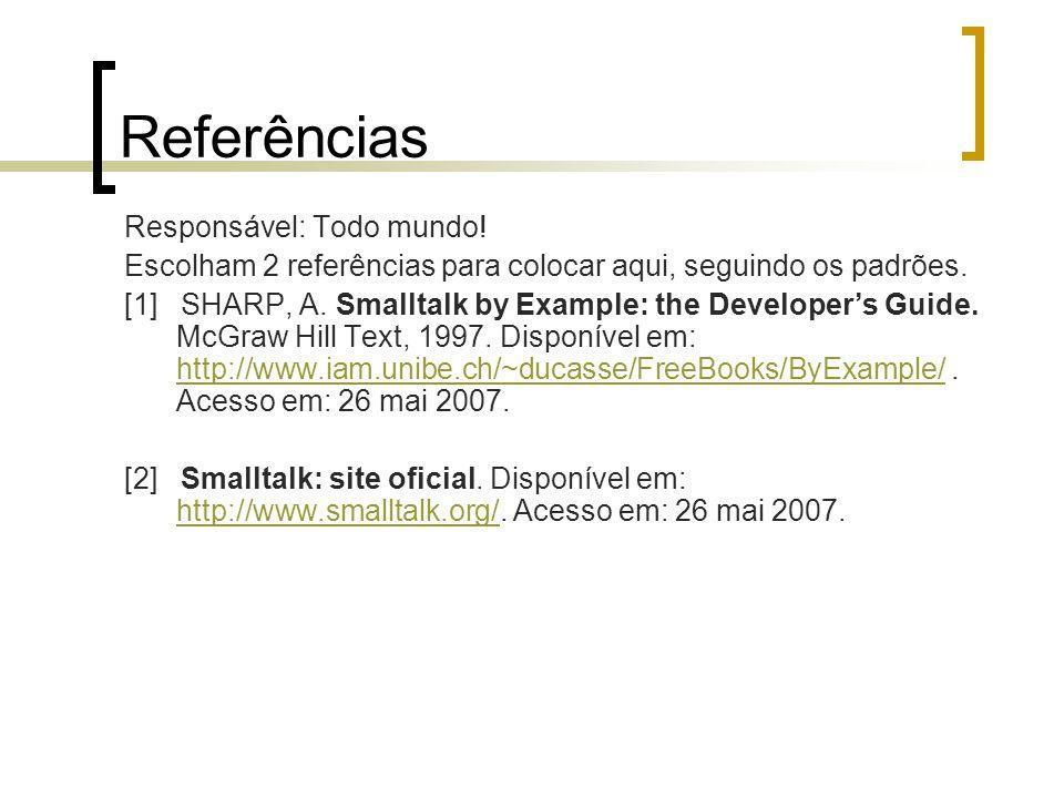 Referências Responsável: Todo mundo! Escolham 2 referências para colocar aqui, seguindo os padrões. [1] SHARP, A. Smalltalk by Example: the Developer'
