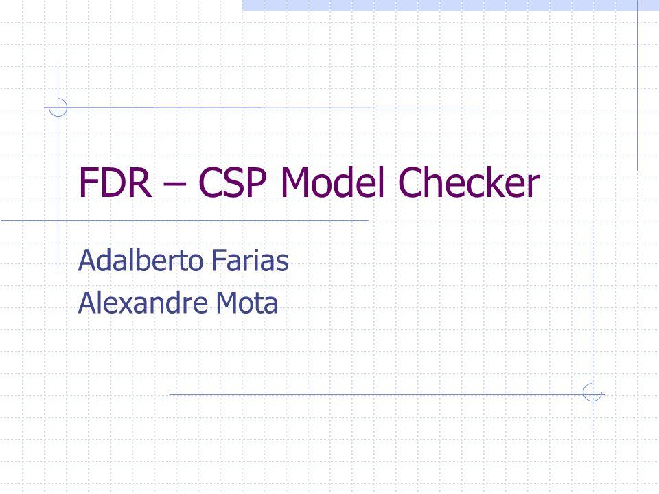 FDR – CSP Model Checker Adalberto Farias Alexandre Mota