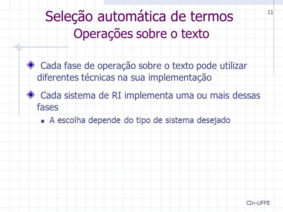 CIn-UFPE 11 Seleção automática de termos Operações sobre o texto Cada fase de operação sobre o texto pode utilizar diferentes técnicas na sua implementação Cada sistema de RI implementa uma ou mais dessas fases A escolha depende do tipo de sistema desejado