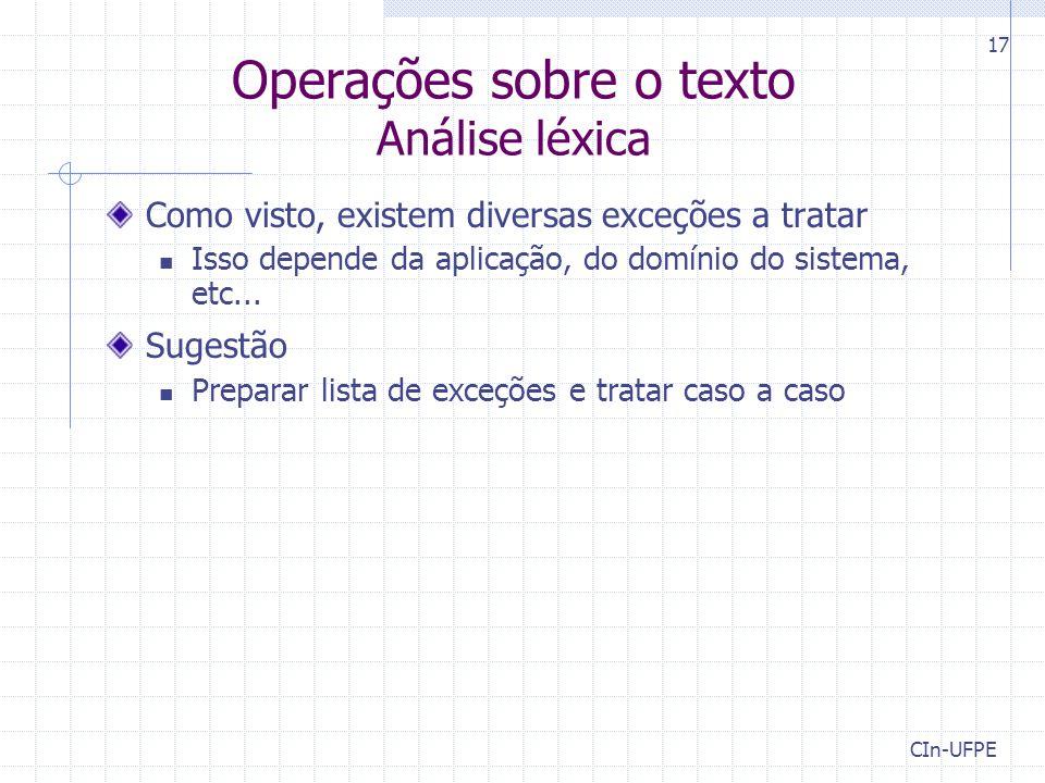 CIn-UFPE 17 Operações sobre o texto Análise léxica Como visto, existem diversas exceções a tratar Isso depende da aplicação, do domínio do sistema, etc...