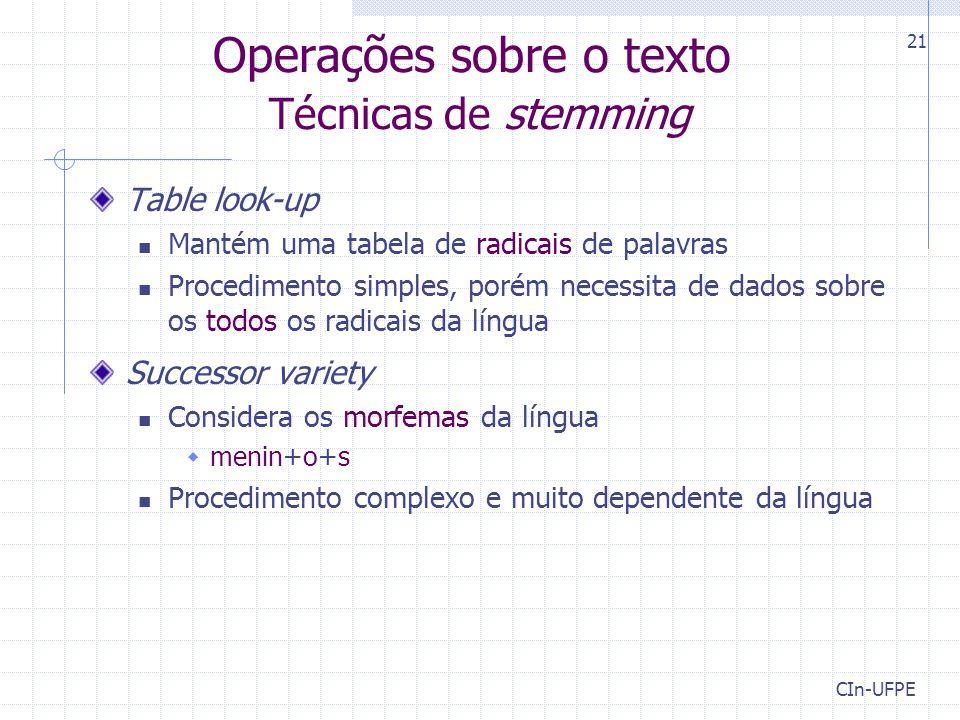 CIn-UFPE 21 Operações sobre o texto Técnicas de stemming Table look-up Mantém uma tabela de radicais de palavras Procedimento simples, porém necessita de dados sobre os todos os radicais da língua Successor variety Considera os morfemas da língua  menin+o+s Procedimento complexo e muito dependente da língua