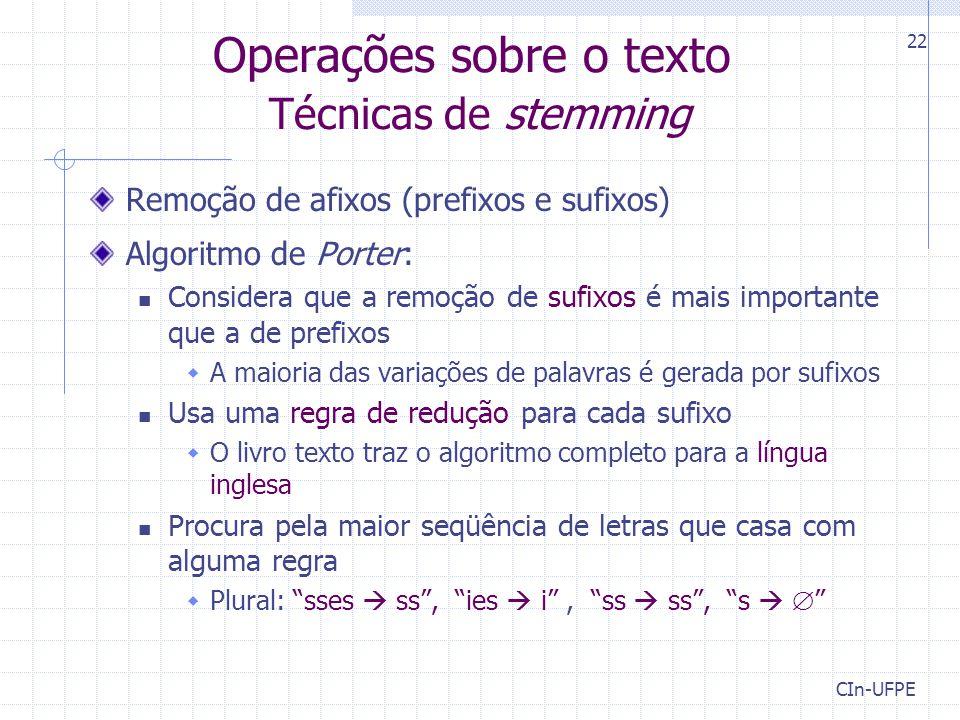 CIn-UFPE 22 Operações sobre o texto Técnicas de stemming Remoção de afixos (prefixos e sufixos) Algoritmo de Porter: Considera que a remoção de sufixos é mais importante que a de prefixos  A maioria das variações de palavras é gerada por sufixos Usa uma regra de redução para cada sufixo  O livro texto traz o algoritmo completo para a língua inglesa Procura pela maior seqüência de letras que casa com alguma regra  Plural: sses  ss , ies  i , ss  ss , s  