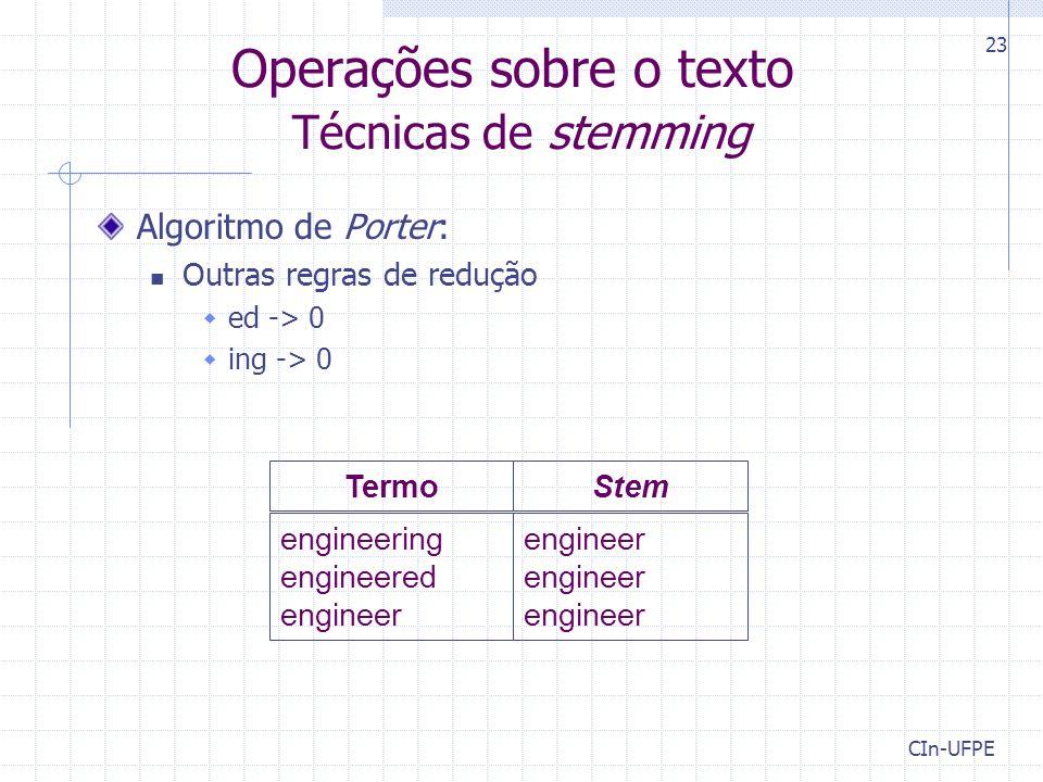 CIn-UFPE 23 Operações sobre o texto Técnicas de stemming engineer engineer engineer engineering engineered engineer TermoStem Algoritmo de Porter: Outras regras de redução  ed -> 0  ing -> 0
