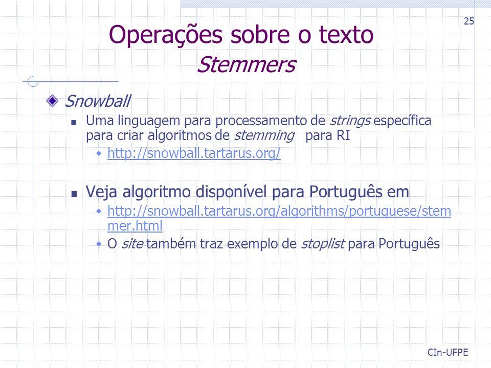 CIn-UFPE 25 Operações sobre o texto Stemmers Snowball Uma linguagem para processamento de strings específica para criar algoritmos de stemming para RI  http://snowball.tartarus.org/ http://snowball.tartarus.org/ Veja algoritmo disponível para Português em  http://snowball.tartarus.org/algorithms/portuguese/stem mer.html http://snowball.tartarus.org/algorithms/portuguese/stem mer.html  O site também traz exemplo de stoplist para Português