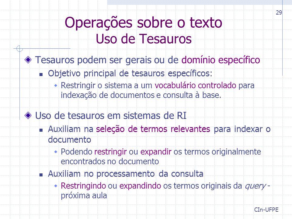 CIn-UFPE 29 Operações sobre o texto Uso de Tesauros Tesauros podem ser gerais ou de domínio específico Objetivo principal de tesauros específicos:  Restringir o sistema a um vocabulário controlado para indexação de documentos e consulta à base.