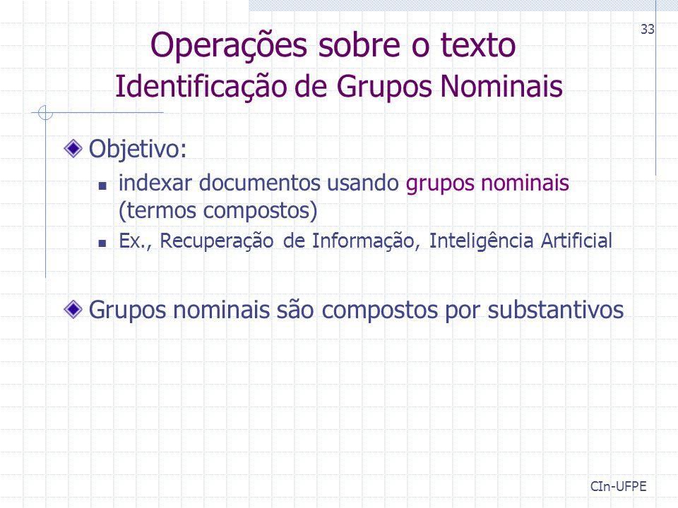 CIn-UFPE 33 Operações sobre o texto Identificação de Grupos Nominais Objetivo: indexar documentos usando grupos nominais (termos compostos) Ex., Recuperação de Informação, Inteligência Artificial Grupos nominais são compostos por substantivos