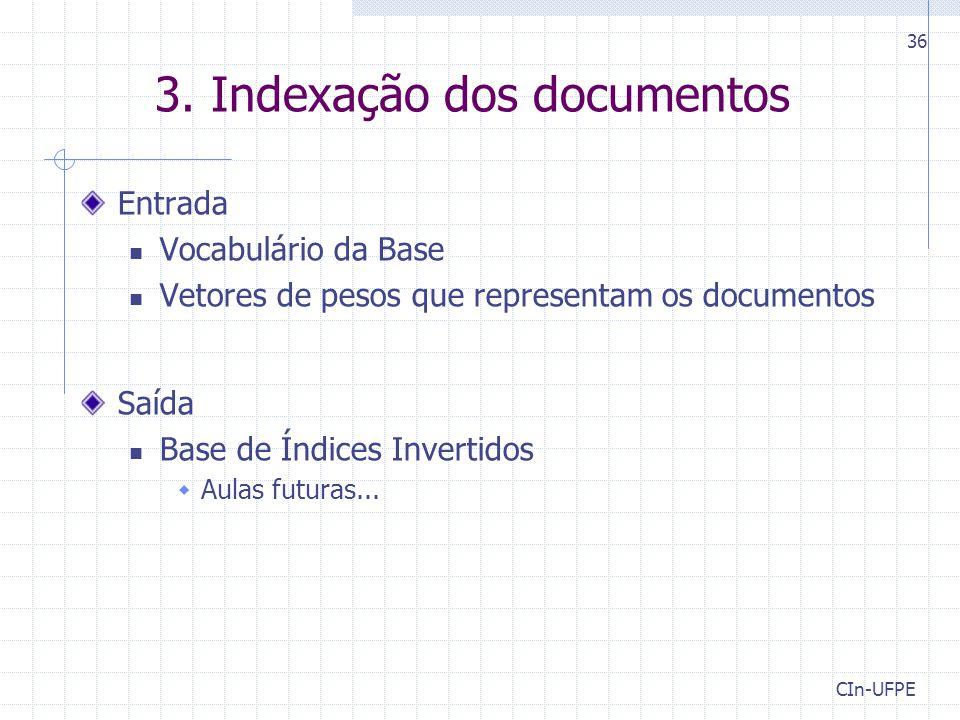 3. Indexação dos documentos Entrada Vocabulário da Base Vetores de pesos que representam os documentos Saída Base de Índices Invertidos  Aulas futura