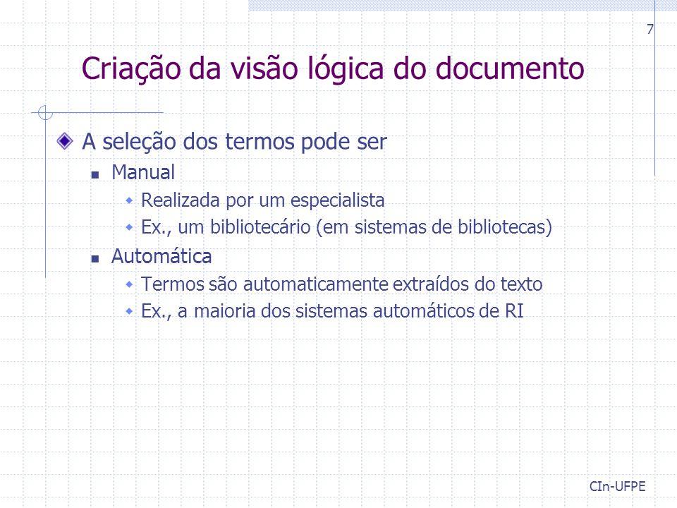 CIn-UFPE 7 Criação da visão lógica do documento A seleção dos termos pode ser Manual  Realizada por um especialista  Ex., um bibliotecário (em sistemas de bibliotecas) Automática  Termos são automaticamente extraídos do texto  Ex., a maioria dos sistemas automáticos de RI