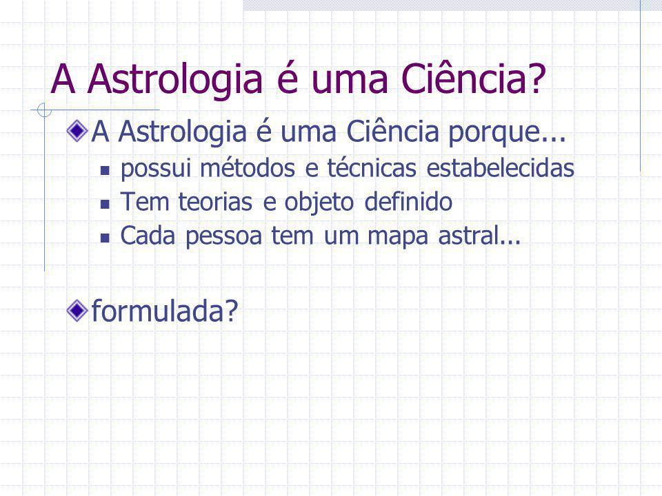 A Astrologia é uma Ciência? A Astrologia é uma Ciência porque... possui métodos e técnicas estabelecidas Tem teorias e objeto definido Cada pessoa tem