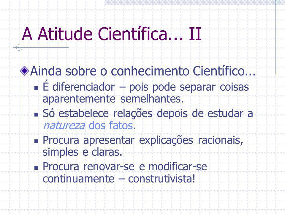 A Atitude Científica... II Ainda sobre o conhecimento Científico... É diferenciador – pois pode separar coisas aparentemente semelhantes. Só estabelec