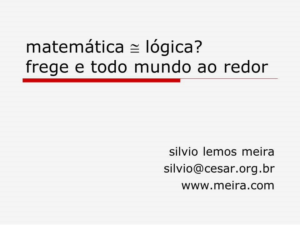 matemática  lógica? frege e todo mundo ao redor silvio lemos meira silvio@cesar.org.br www.meira.com