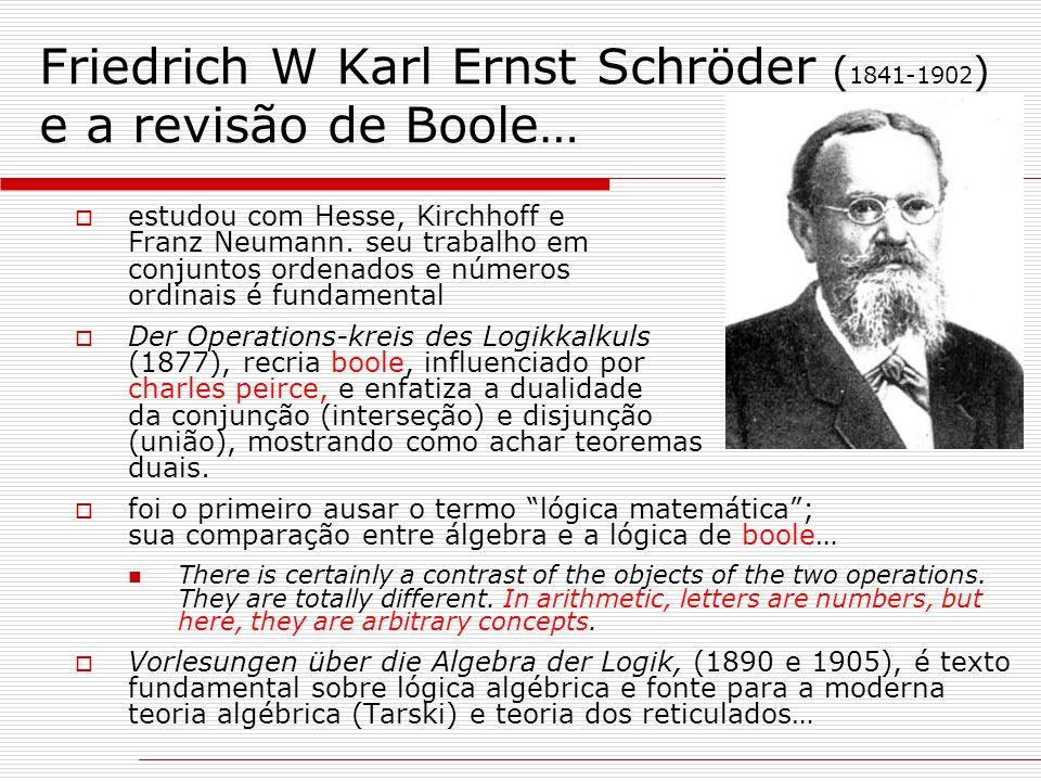 Friedrich W Karl Ernst Schröder ( 1841-1902 ) e a revisão de Boole…  estudou com Hesse, Kirchhoff e Franz Neumann. seu trabalho em conjuntos ordenado