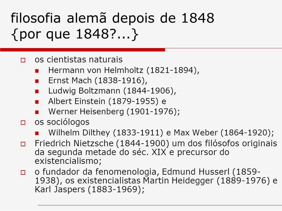 filosofia alemã depois de 1848 {por que 1848?...}  os cientistas naturais Hermann von Helmholtz (1821-1894), Ernst Mach (1838-1916), Ludwig Boltzmann