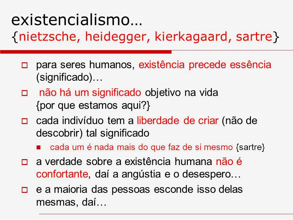 existencialismo… {nietzsche, heidegger, kierkagaard, sartre}  para seres humanos, existência precede essência (significado)…  não há um significado