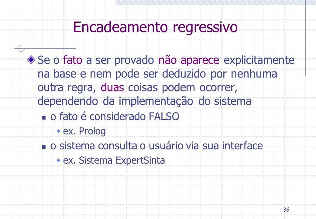 36 Encadeamento regressivo Se o fato a ser provado não aparece explicitamente na base e nem pode ser deduzido por nenhuma outra regra, duas coisas podem ocorrer, dependendo da implementação do sistema o fato é considerado FALSO  ex.