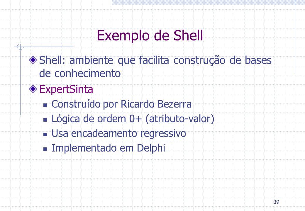 39 Exemplo de Shell Shell: ambiente que facilita construção de bases de conhecimento ExpertSinta Construído por Ricardo Bezerra Lógica de ordem 0+ (atributo-valor) Usa encadeamento regressivo Implementado em Delphi