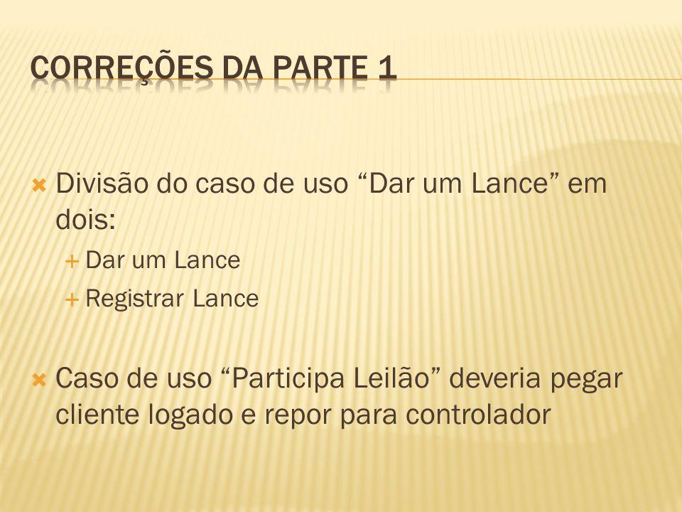  Divisão do caso de uso Dar um Lance em dois:  Dar um Lance  Registrar Lance  Caso de uso Participa Leilão deveria pegar cliente logado e repor para controlador