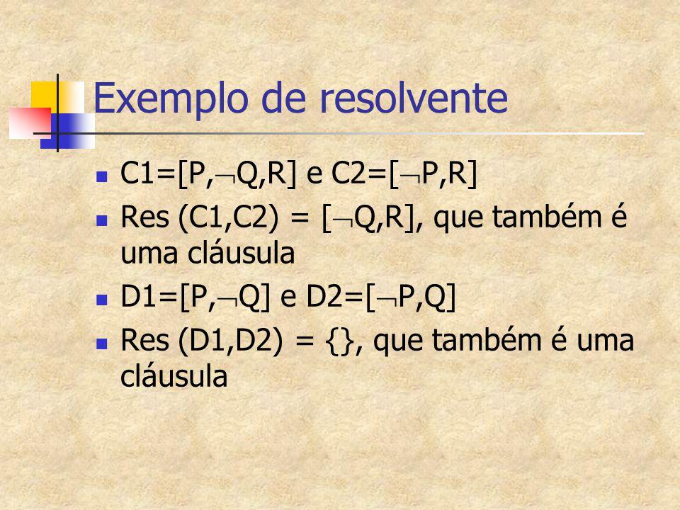 Exemplo de resolvente C1=[P,  Q,R] e C2=[  P,R] Res (C1,C2) = [  Q,R], que também é uma cláusula D1=[P,  Q] e D2=[  P,Q] Res (D1,D2) = {}, que ta