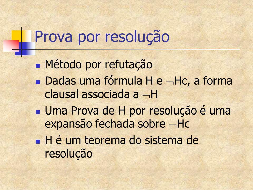Prova por resolução Método por refutação Dadas uma fórmula H e  Hc, a forma clausal associada a  H Uma Prova de H por resolução é uma expansão fecha