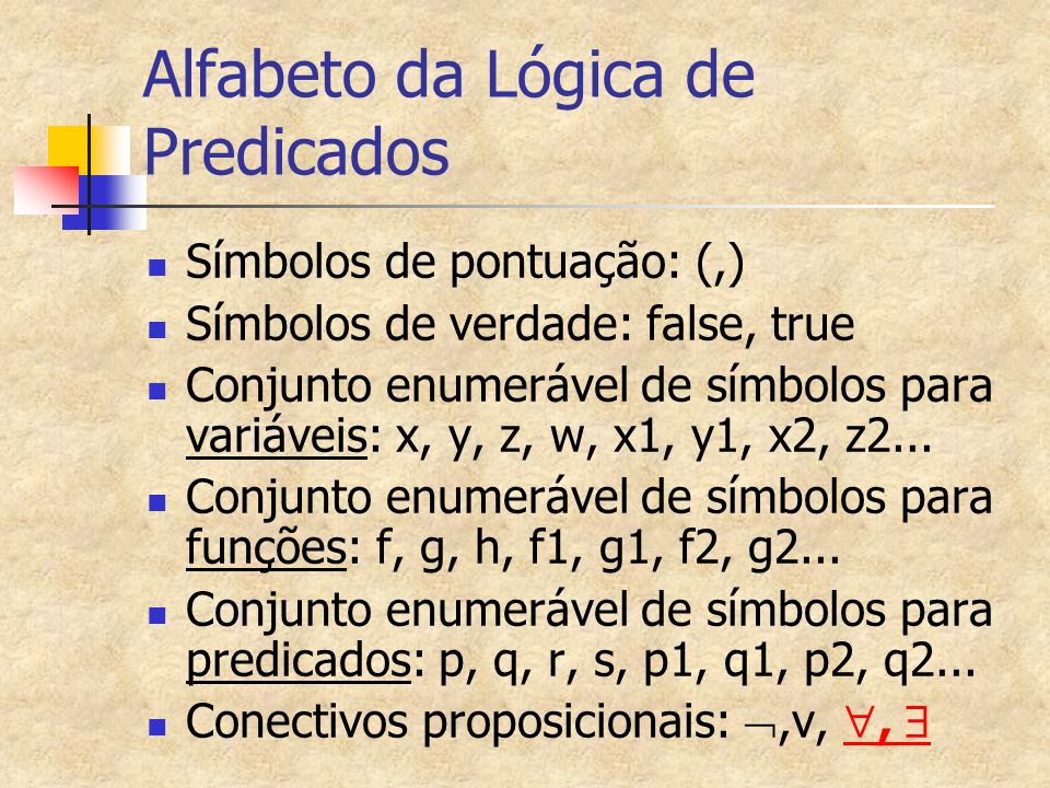 Alfabeto da Lógica de Predicados Símbolos de pontuação: (,) Símbolos de verdade: false, true Conjunto enumerável de símbolos para variáveis: x, y, z,