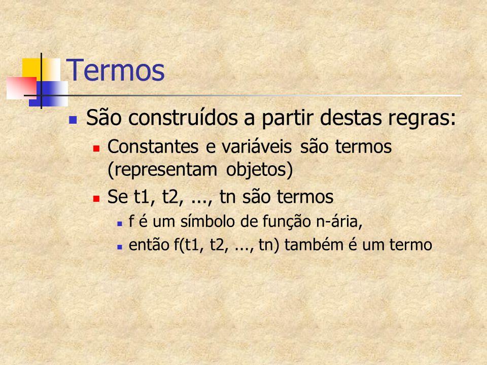 Termos São construídos a partir destas regras: Constantes e variáveis são termos (representam objetos) Se t1, t2,..., tn são termos f é um símbolo de