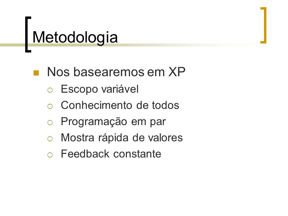 Metodologia Nos basearemos em XP  Escopo variável  Conhecimento de todos  Programação em par  Mostra rápida de valores  Feedback constante