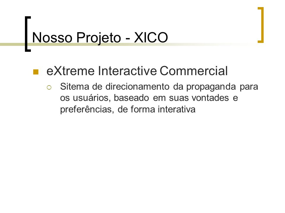 Nosso Projeto - XICO eXtreme Interactive Commercial  Sitema de direcionamento da propaganda para os usuários, baseado em suas vontades e preferências, de forma interativa