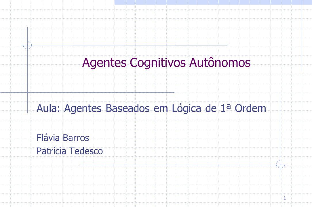 1 Agentes Cognitivos Autônomos Aula: Agentes Baseados em Lógica de 1ª Ordem Flávia Barros Patrícia Tedesco