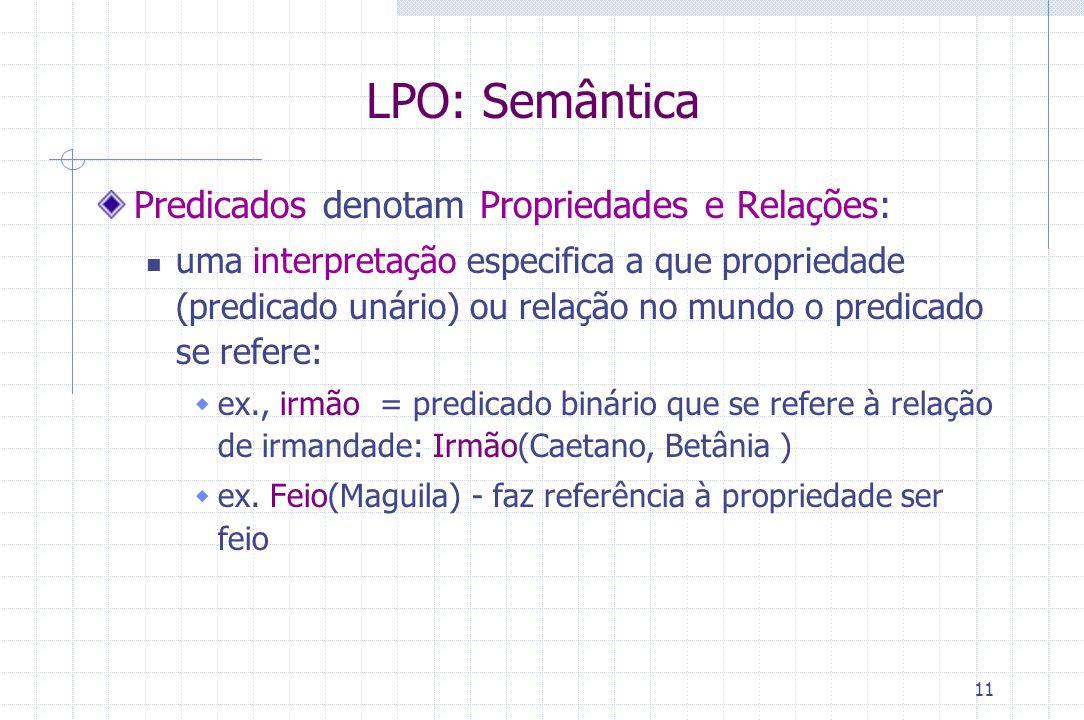 11 LPO: Semântica Predicados denotam Propriedades e Relações: uma interpretação especifica a que propriedade (predicado unário) ou relação no mundo o