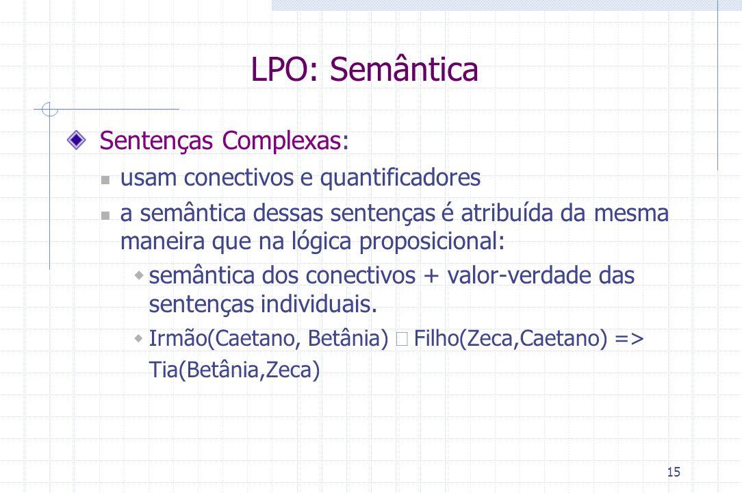 15 LPO: Semântica Sentenças Complexas: usam conectivos e quantificadores a semântica dessas sentenças é atribuída da mesma maneira que na lógica propo