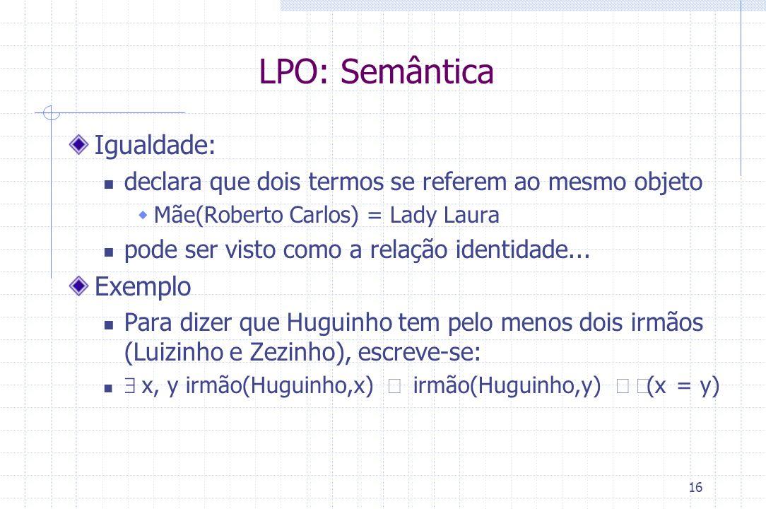 16 LPO: Semântica Igualdade: declara que dois termos se referem ao mesmo objeto  Mãe(Roberto Carlos) = Lady Laura pode ser visto como a relação ident