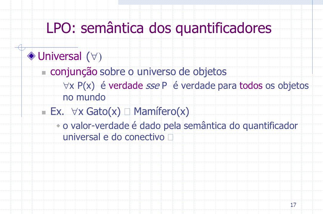 17 LPO: semântica dos quantificadores Universal (  conjunção sobre o universo de objetos  x P(x) é verdade sse P é verdade para todos os objetos no