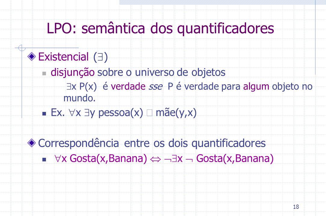 18 LPO: semântica dos quantificadores Existencial (  ) disjunção sobre o universo de objetos  x P(x) é verdade sse P é verdade para algum objeto no