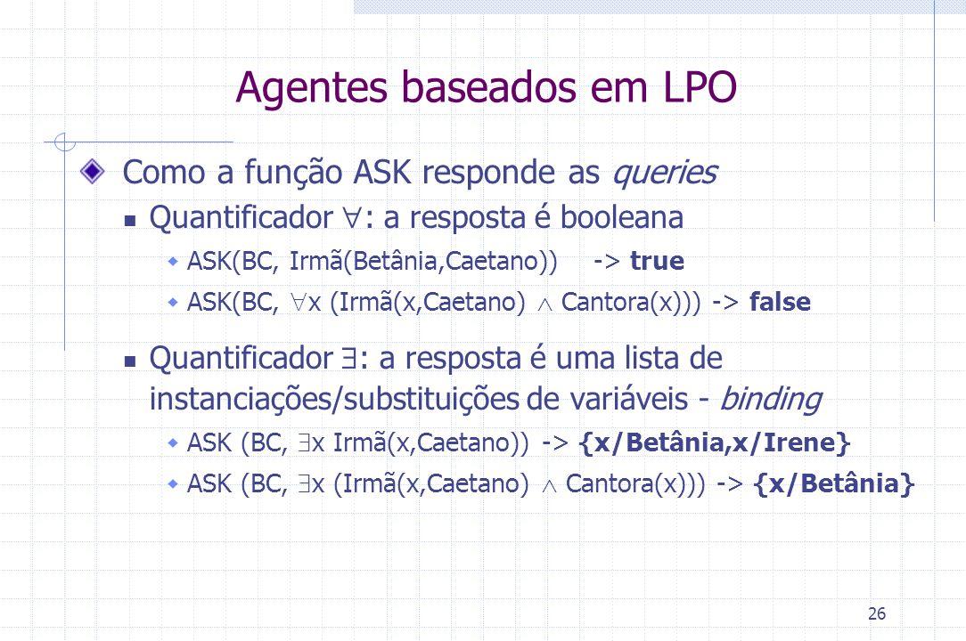 26 Agentes baseados em LPO Como a função ASK responde as queries Quantificador  : a resposta é booleana  ASK(BC, Irmã(Betânia,Caetano))-> true  ASK