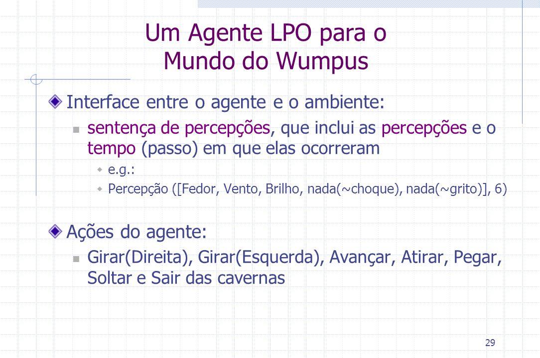 29 Um Agente LPO para o Mundo do Wumpus Interface entre o agente e o ambiente: sentença de percepções, que inclui as percepções e o tempo (passo) em q