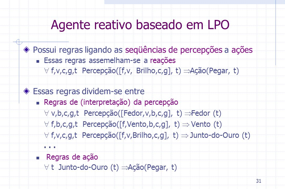 31 Agente reativo baseado em LPO Possui regras ligando as seqüências de percepções a ações Essas regras assemelham-se a reações  f,v,c,g,t Percepção