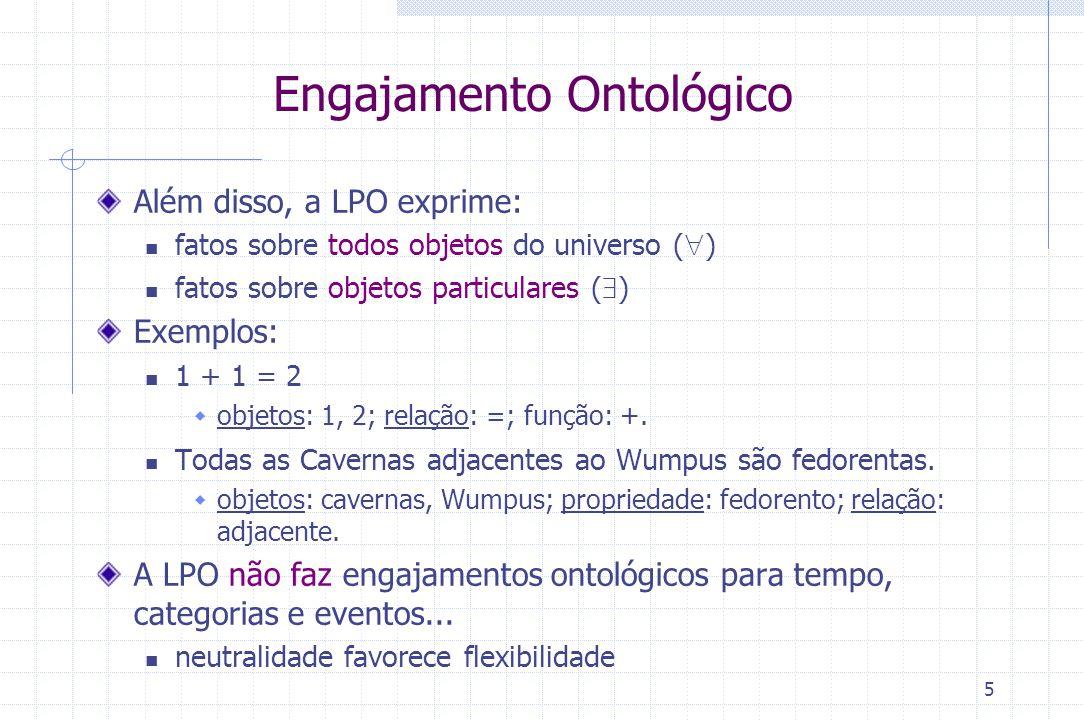5 Engajamento Ontológico Além disso, a LPO exprime: fatos sobre todos objetos do universo (  ) fatos sobre objetos particulares (  ) Exemplos: 1 + 1