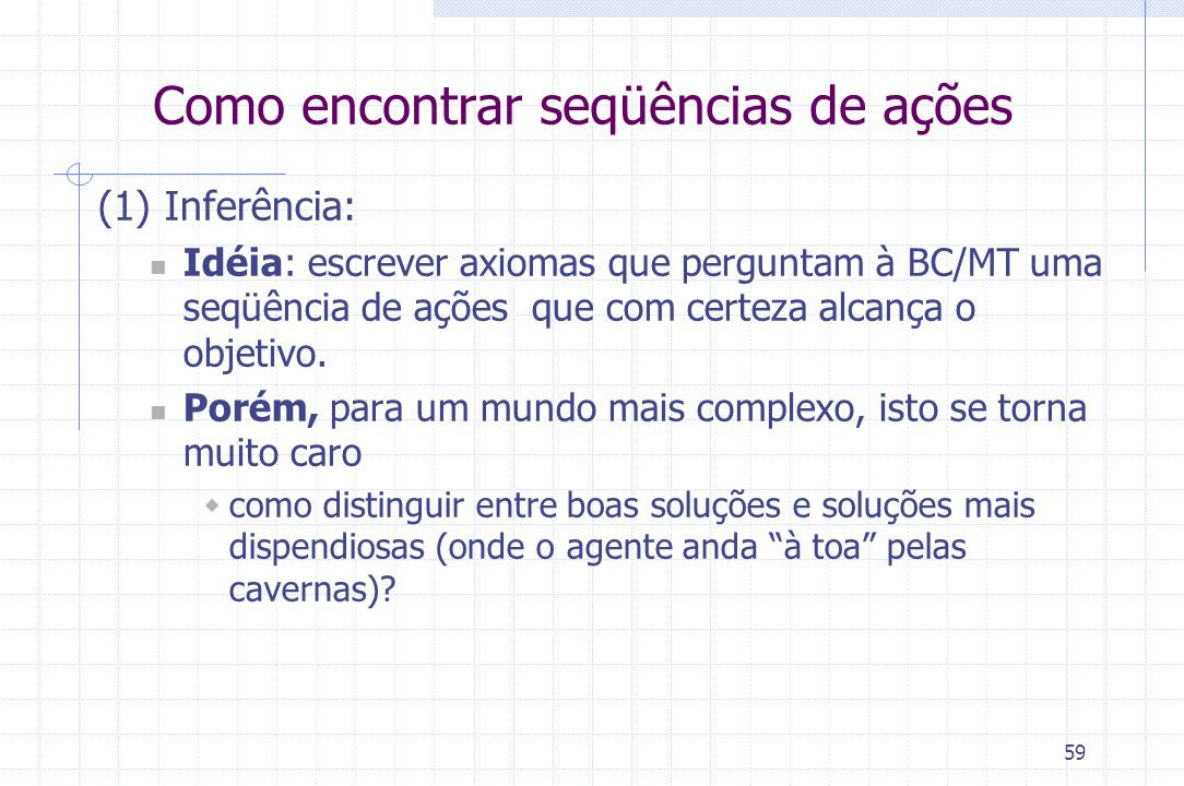 59 (1) Inferência: Idéia: escrever axiomas que perguntam à BC/MT uma seqüência de ações que com certeza alcança o objetivo. Porém, para um mundo mais