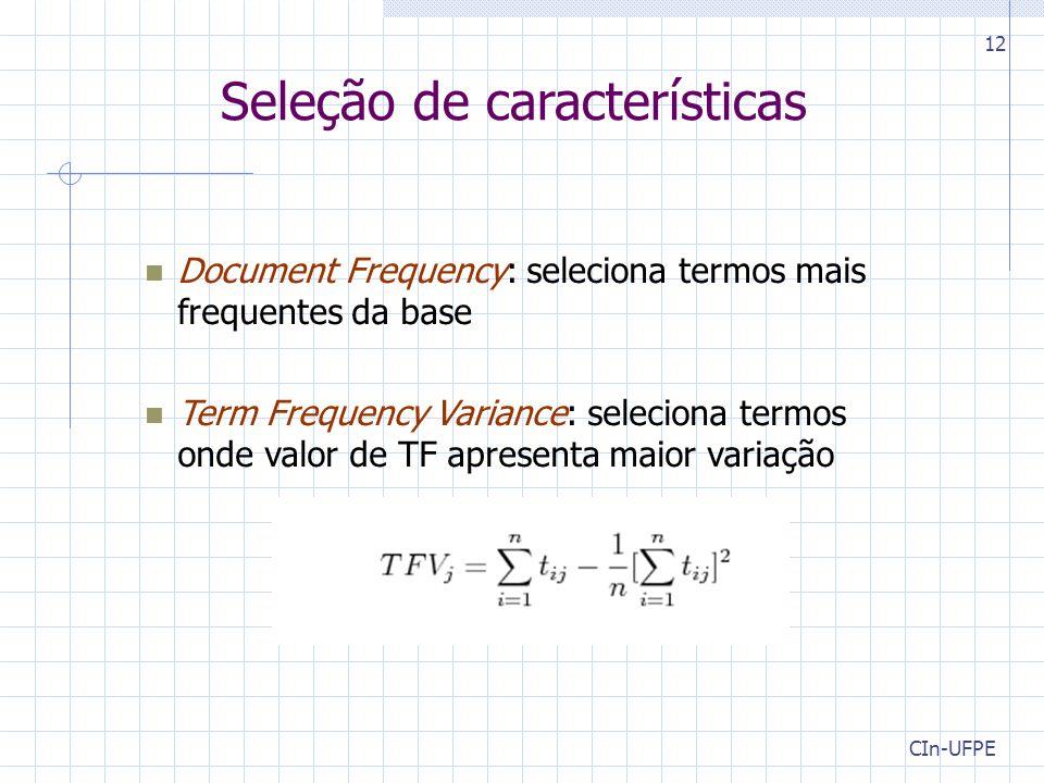 CIn-UFPE 12 Document Frequency: seleciona termos mais frequentes da base Term Frequency Variance: seleciona termos onde valor de TF apresenta maior variação Seleção de características