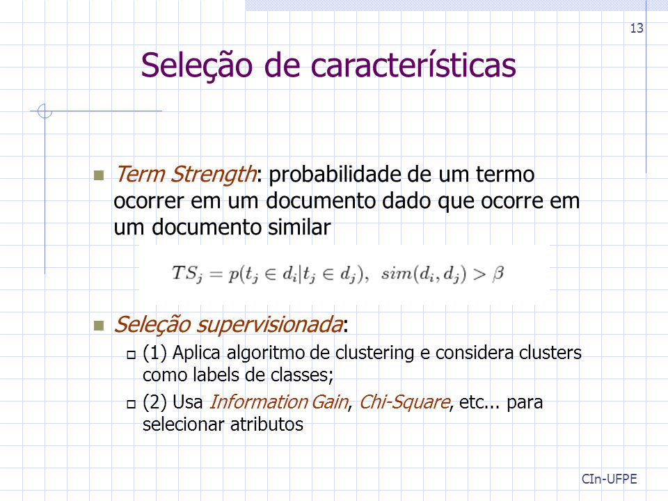 CIn-UFPE 13 Term Strength: probabilidade de um termo ocorrer em um documento dado que ocorre em um documento similar Seleção supervisionada:  (1) Aplica algoritmo de clustering e considera clusters como labels de classes;  (2) Usa Information Gain, Chi-Square, etc...