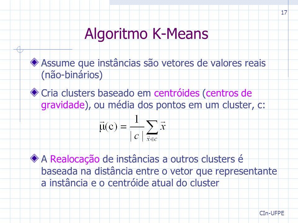 CIn-UFPE 17 Algoritmo K-Means Assume que instâncias são vetores de valores reais (não-binários) Cria clusters baseado em centróides (centros de gravidade), ou média dos pontos em um cluster, c: A Realocação de instâncias a outros clusters é baseada na distância entre o vetor que representante a instância e o centróide atual do cluster