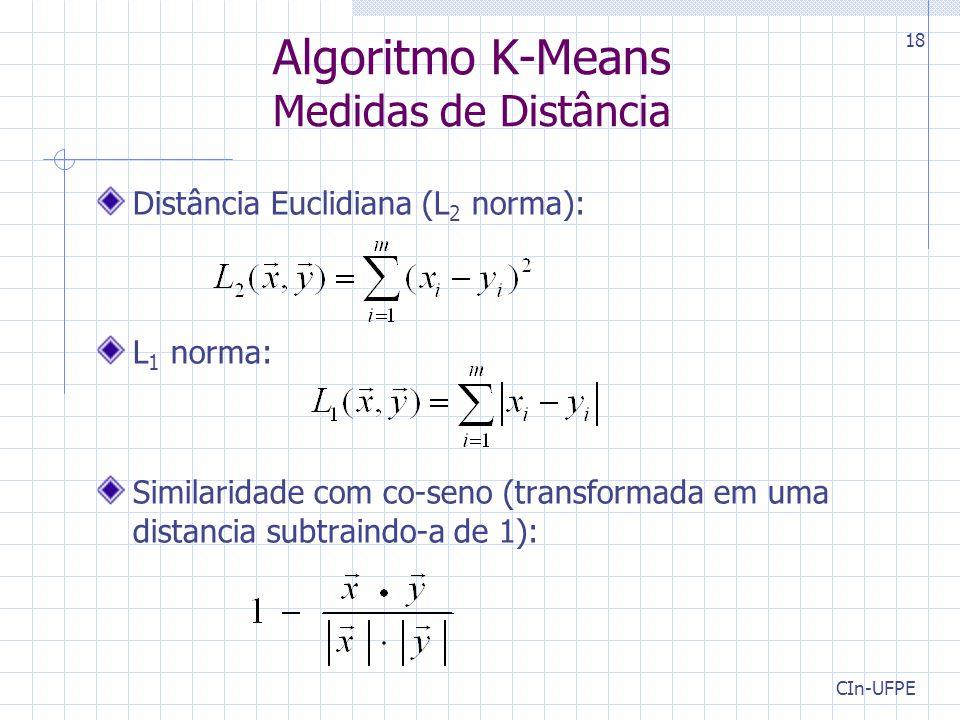 CIn-UFPE 18 Algoritmo K-Means Medidas de Distância Distância Euclidiana (L 2 norma): L 1 norma: Similaridade com co-seno (transformada em uma distancia subtraindo-a de 1):