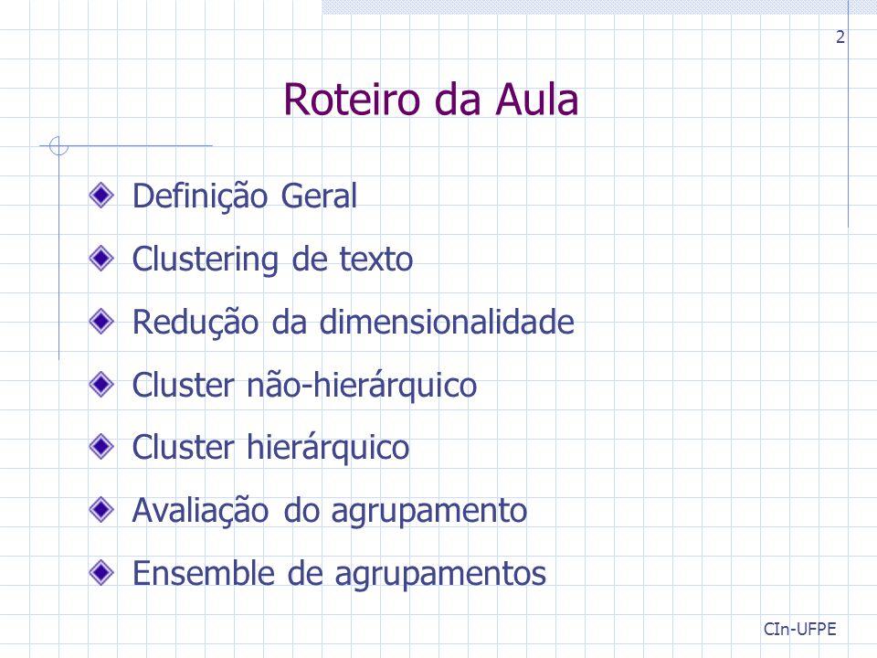 CIn-UFPE 2 Roteiro da Aula Definição Geral Clustering de texto Redução da dimensionalidade Cluster não-hierárquico Cluster hierárquico Avaliação do agrupamento Ensemble de agrupamentos