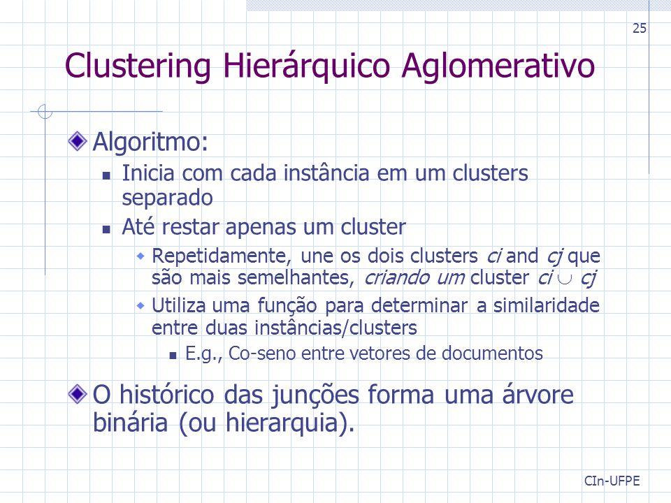 CIn-UFPE 25 Clustering Hierárquico Aglomerativo Algoritmo: Inicia com cada instância em um clusters separado Até restar apenas um cluster  Repetidamente, une os dois clusters ci and cj que são mais semelhantes, criando um cluster ci  cj  Utiliza uma função para determinar a similaridade entre duas instâncias/clusters E.g., Co-seno entre vetores de documentos O histórico das junções forma uma árvore binária (ou hierarquia).