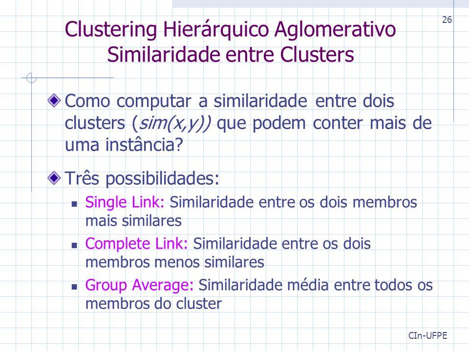 CIn-UFPE 26 Clustering Hierárquico Aglomerativo Similaridade entre Clusters Como computar a similaridade entre dois clusters (sim(x,y)) que podem conter mais de uma instância.