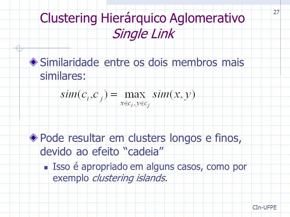 CIn-UFPE 27 Clustering Hierárquico Aglomerativo Single Link Similaridade entre os dois membros mais similares: Pode resultar em clusters longos e finos, devido ao efeito cadeia Isso é apropriado em alguns casos, como por exemplo clustering islands.