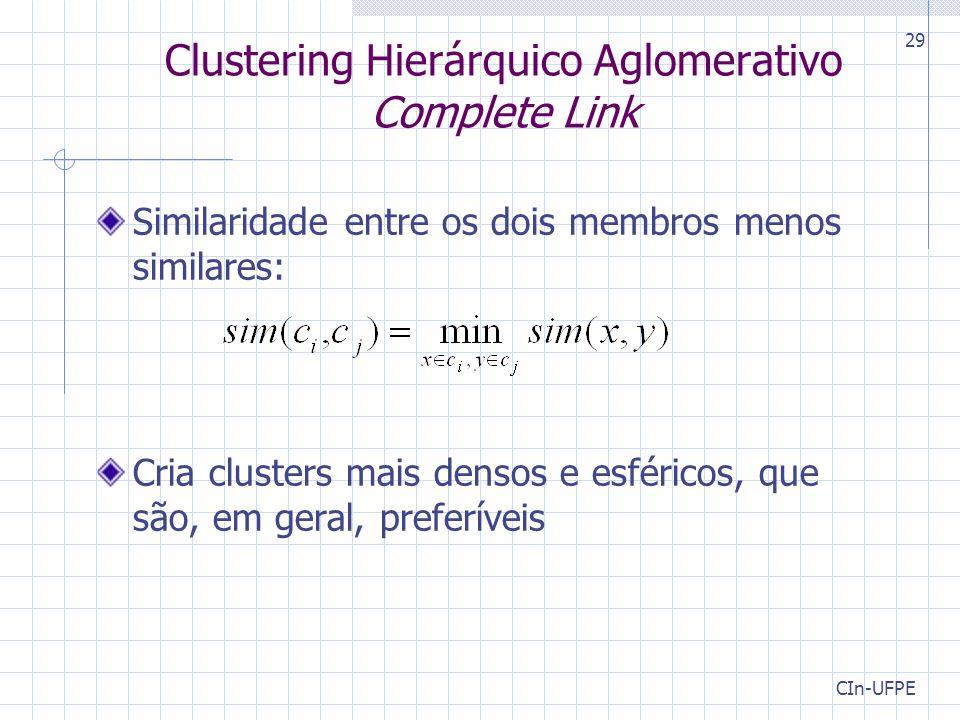 CIn-UFPE 29 Clustering Hierárquico Aglomerativo Complete Link Similaridade entre os dois membros menos similares: Cria clusters mais densos e esféricos, que são, em geral, preferíveis