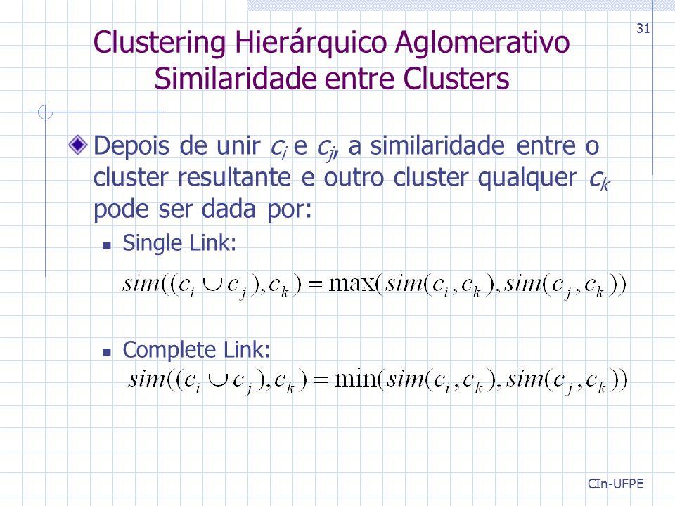 CIn-UFPE 31 Clustering Hierárquico Aglomerativo Similaridade entre Clusters Depois de unir c i e c j, a similaridade entre o cluster resultante e outro cluster qualquer c k pode ser dada por: Single Link: Complete Link: