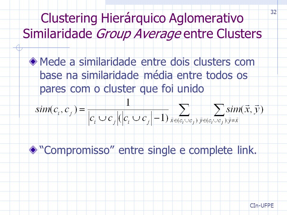 CIn-UFPE 32 Clustering Hierárquico Aglomerativo Similaridade Group Average entre Clusters Mede a similaridade entre dois clusters com base na similari